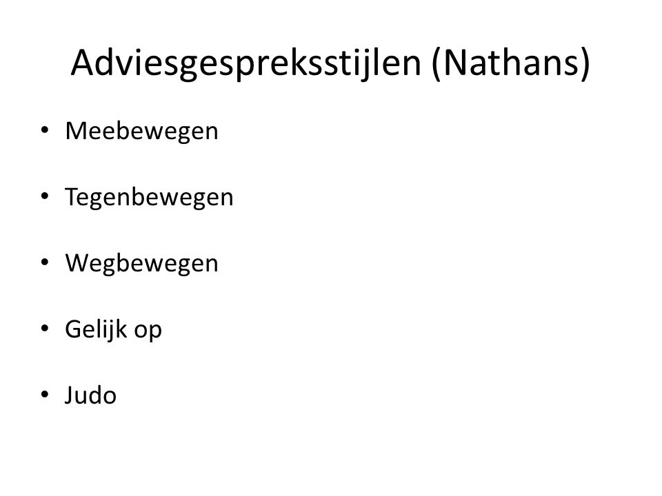 Adviesgespreksstijlen (Nathans) • Meebewegen • Tegenbewegen • Wegbewegen • Gelijk op • Judo