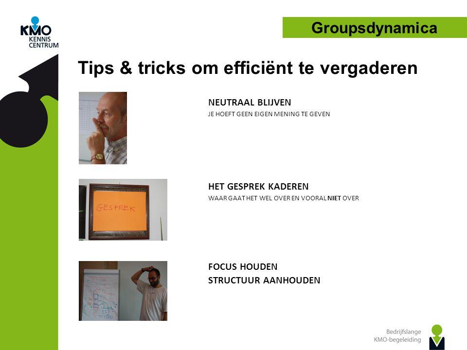 Groupsdynamica NEUTRAAL BLIJVEN JE HOEFT GEEN EIGEN MENING TE GEVEN HET GESPREK KADEREN WAAR GAAT HET WEL OVER EN VOORAL NIET OVER FOCUS HOUDEN STRUCTUUR AANHOUDEN Tips & tricks om efficiënt te vergaderen