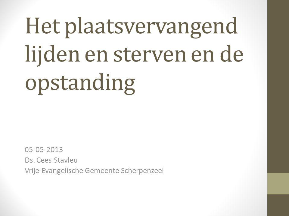 Het plaatsvervangend lijden en sterven en de opstanding 05-05-2013 Ds. Cees Stavleu Vrije Evangelische Gemeente Scherpenzeel