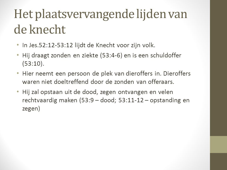 Het plaatsvervangende lijden van de knecht • In Jes.52:12-53:12 lijdt de Knecht voor zijn volk.