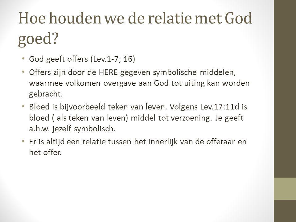 Hoe houden we de relatie met God goed? • God geeft offers (Lev.1-7; 16) • Offers zijn door de HERE gegeven symbolische middelen, waarmee volkomen over