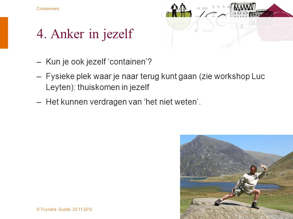 © Twynstra Gudde 22-11-2012 Containment 4. Anker in jezelf –Kun je ook jezelf 'containen'? –Fysieke plek waar je naar terug kunt gaan (zie workshop Lu