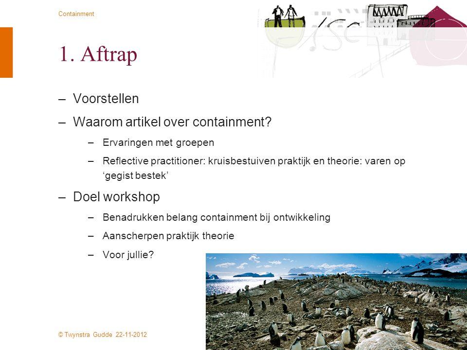 © Twynstra Gudde 22-11-2012 Containment 1. Aftrap –Voorstellen –Waarom artikel over containment? –Ervaringen met groepen –Reflective practitioner: kru