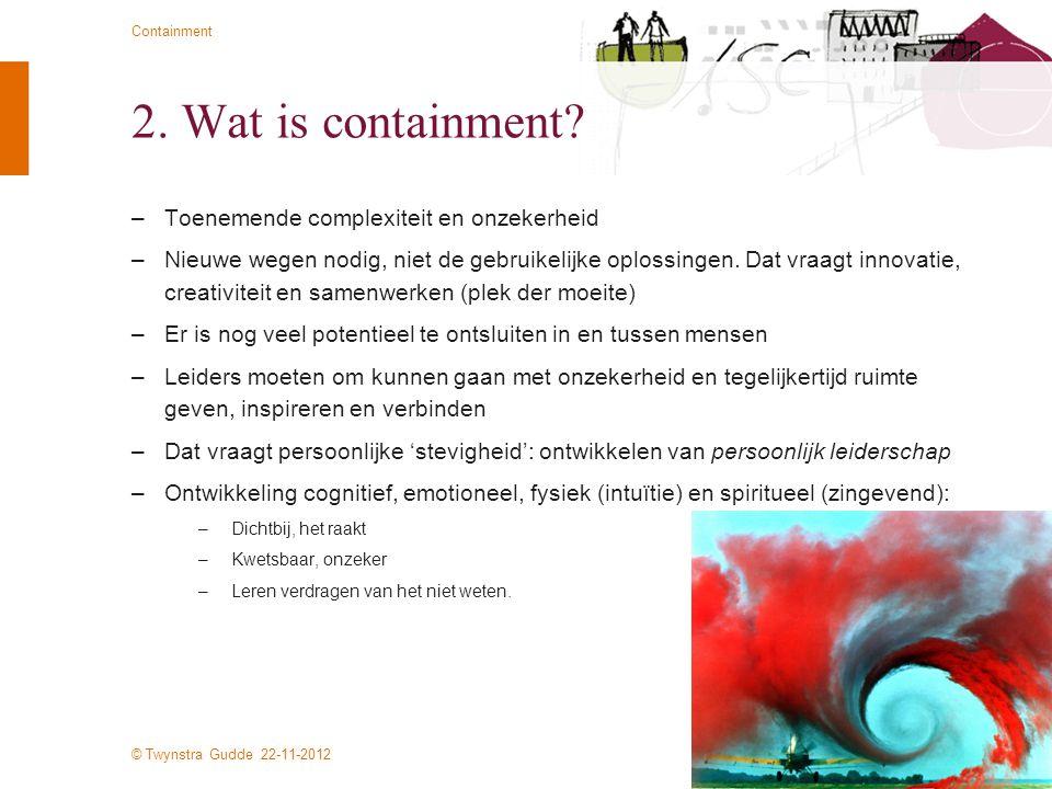 © Twynstra Gudde 22-11-2012 Containment 2. Wat is containment? –Toenemende complexiteit en onzekerheid –Nieuwe wegen nodig, niet de gebruikelijke oplo