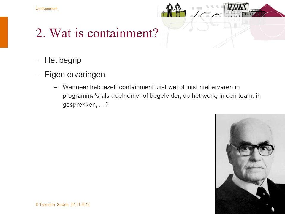 © Twynstra Gudde 22-11-2012 Containment 2. Wat is containment? –Het begrip –Eigen ervaringen: –Wanneer heb jezelf containment juist wel of juist niet