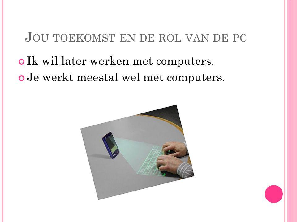 J OU TOEKOMST EN DE ROL VAN DE PC Ik wil later werken met computers. Je werkt meestal wel met computers.