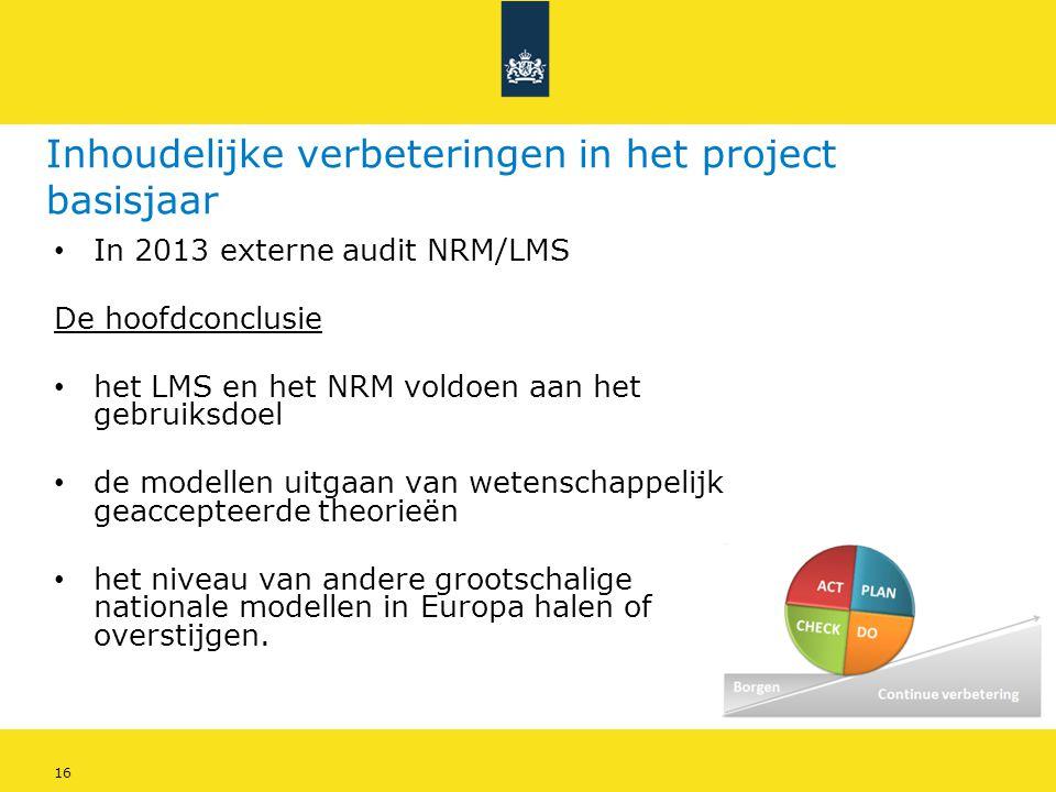16 Inhoudelijke verbeteringen in het project basisjaar • In 2013 externe audit NRM/LMS De hoofdconclusie • het LMS en het NRM voldoen aan het gebruiks