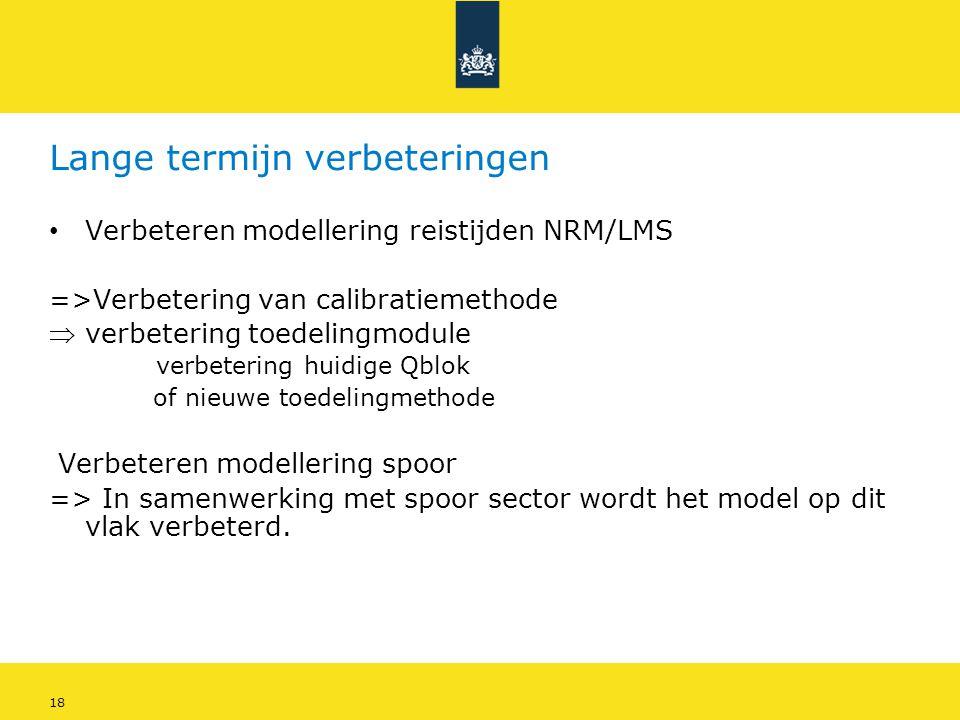 18 Lange termijn verbeteringen • Verbeteren modellering reistijden NRM/LMS =>Verbetering van calibratiemethode verbetering toedelingmodule verbeterin