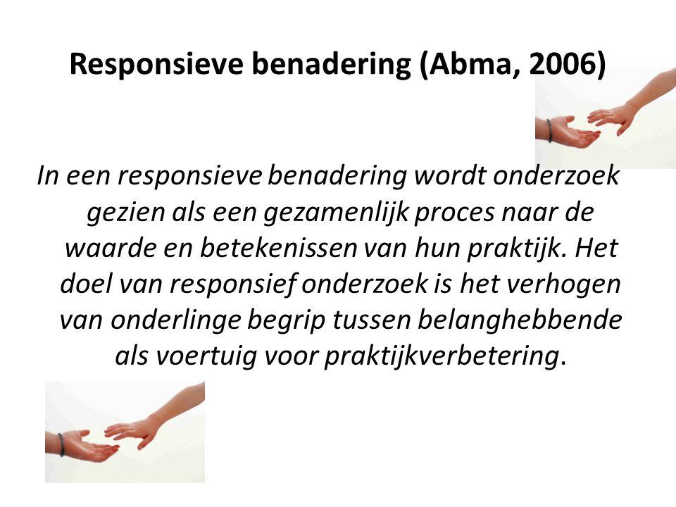 Responsieve benadering (Abma, 2006) In een responsieve benadering wordt onderzoek gezien als een gezamenlijk proces naar de waarde en betekenissen van