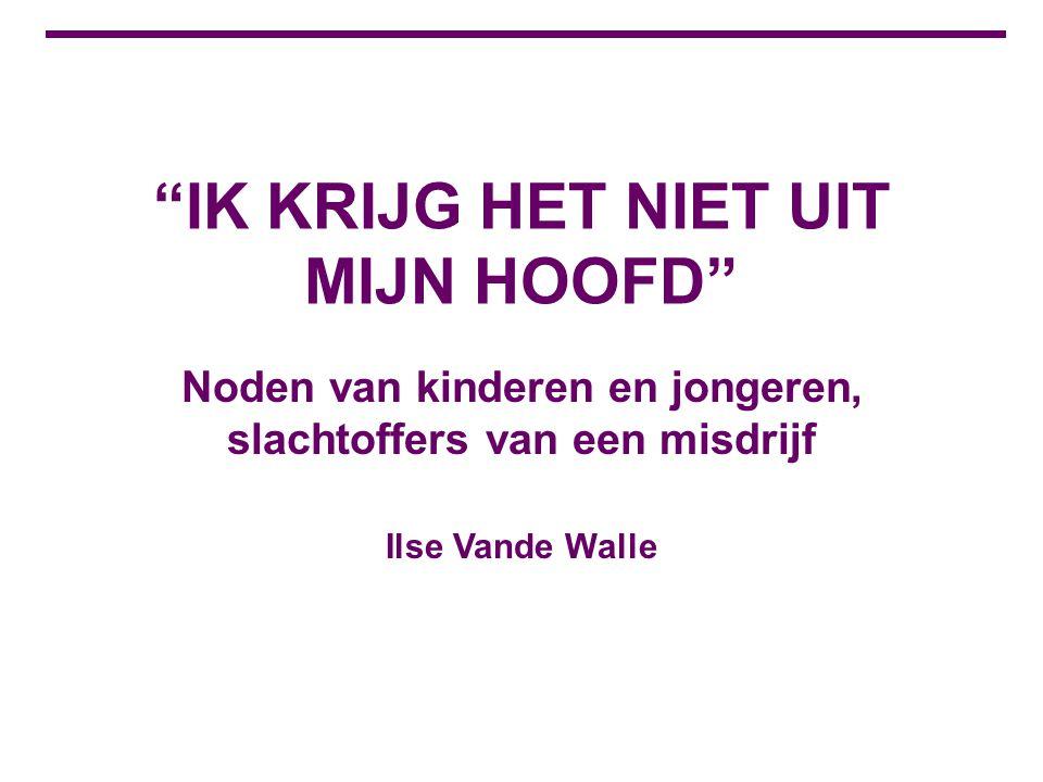 """""""IK KRIJG HET NIET UIT MIJN HOOFD"""" Noden van kinderen en jongeren, slachtoffers van een misdrijf Ilse Vande Walle"""