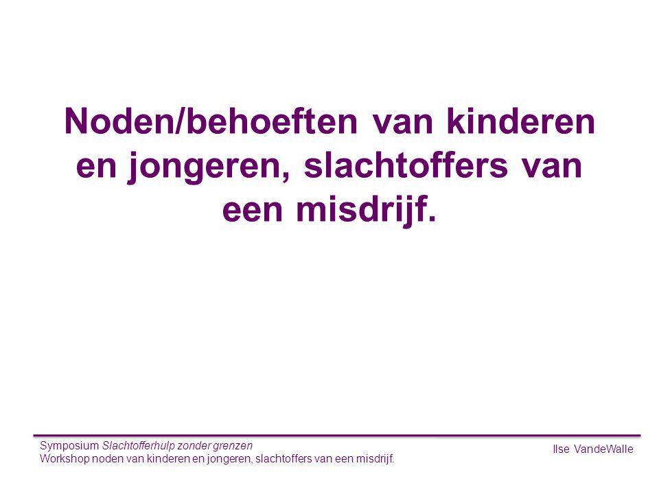 Ilse VandeWalle Symposium Slachtofferhulp zonder grenzen Workshop noden van kinderen en jongeren, slachtoffers van een misdrijf. S Noden/behoeften van