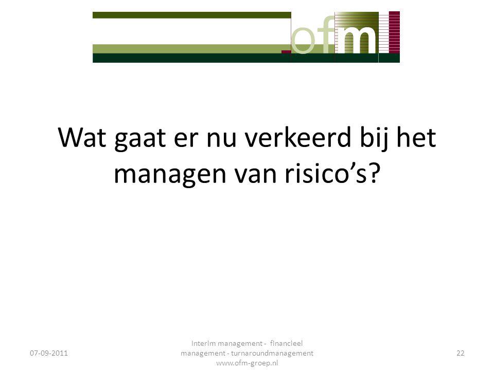 Wat gaat er nu verkeerd bij het managen van risico's? 07-09-2011 Interim management - financieel management - turnaroundmanagement www.ofm-groep.nl 22