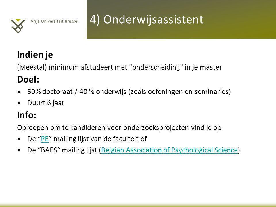4) Onderwijsassistent Indien je (Meestal) minimum afstudeert met onderscheiding in je master Doel: •60% doctoraat / 40 % onderwijs (zoals oefeningen en seminaries) •Duurt 6 jaar Info: Oproepen om te kandideren voor onderzoeksprojecten vind je op •De PE mailing lijst van de faculteit ofPE •De BAPS mailing lijst (Belgian Association of Psychological Science).Belgian Association of Psychological Science