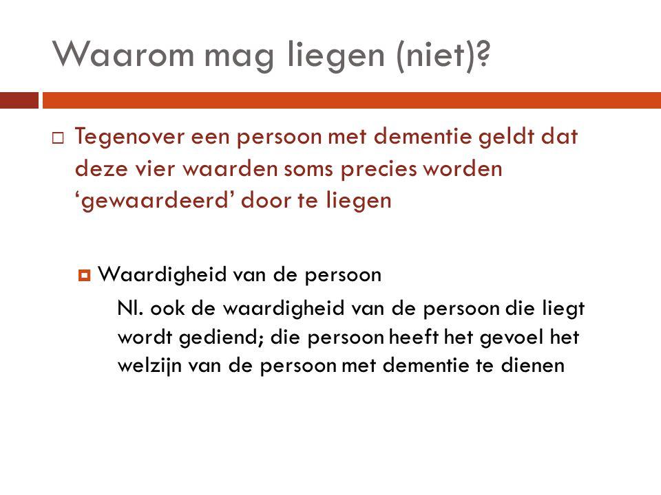 Waarom mag liegen (niet)?  Tegenover een persoon met dementie geldt dat deze vier waarden soms precies worden 'gewaardeerd' door te liegen  Waardigh