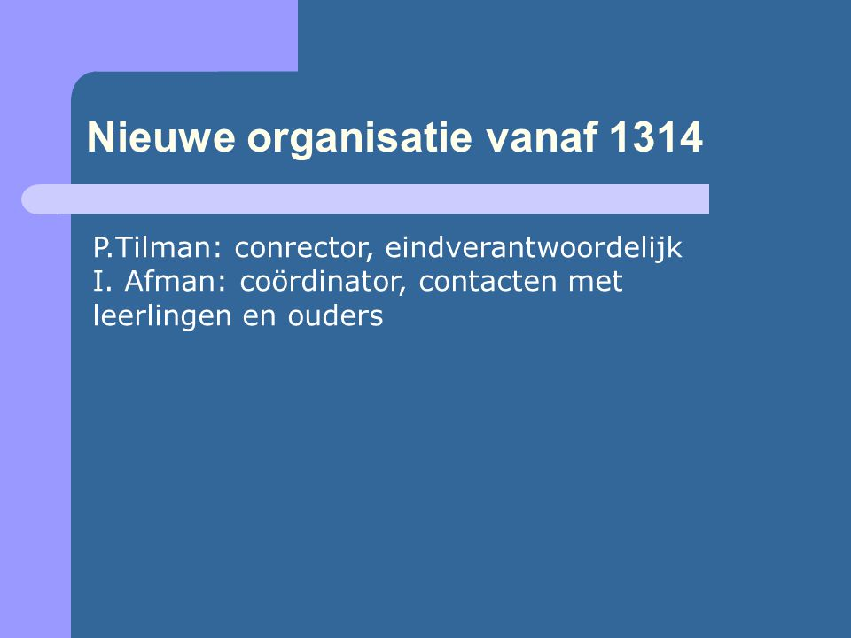 Nieuwe organisatie vanaf 1314 P.Tilman: conrector, eindverantwoordelijk I. Afman: coördinator, contacten met leerlingen en ouders