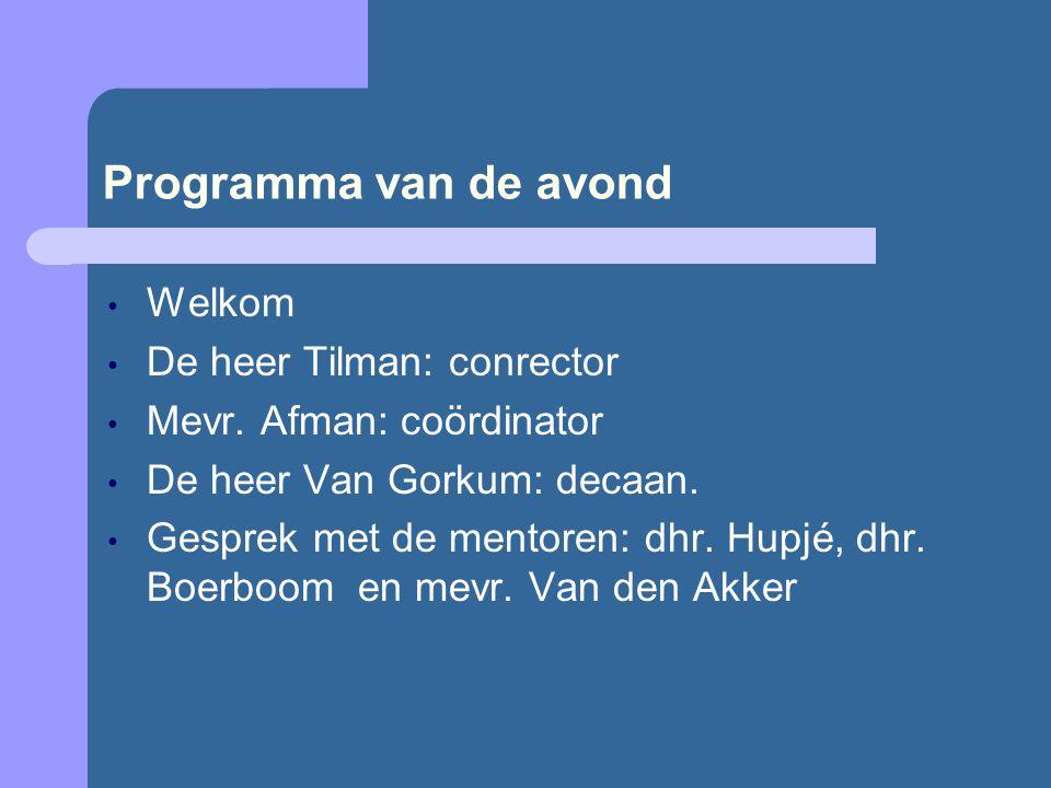 Programma van de avond • Welkom • De heer Tilman: conrector • Mevr. Afman: coördinator • De heer Van Gorkum: decaan. • Gesprek met de mentoren: dhr. H