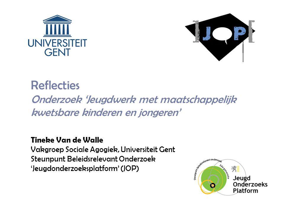 Reflecties Onderzoek 'Jeugdwerk met maatschappelijk kwetsbare kinderen en jongeren' Tineke Van de Walle Vakgroep Sociale Agogiek, Universiteit Gent Steunpunt Beleidsrelevant Onderzoek 'Jeugdonderzoeksplatform' (JOP)