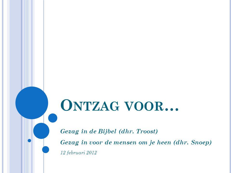 O NTZAG VOOR … Gezag in de Bijbel (dhr. Troost) Gezag in voor de mensen om je heen (dhr. Snoep) 12 februari 2012