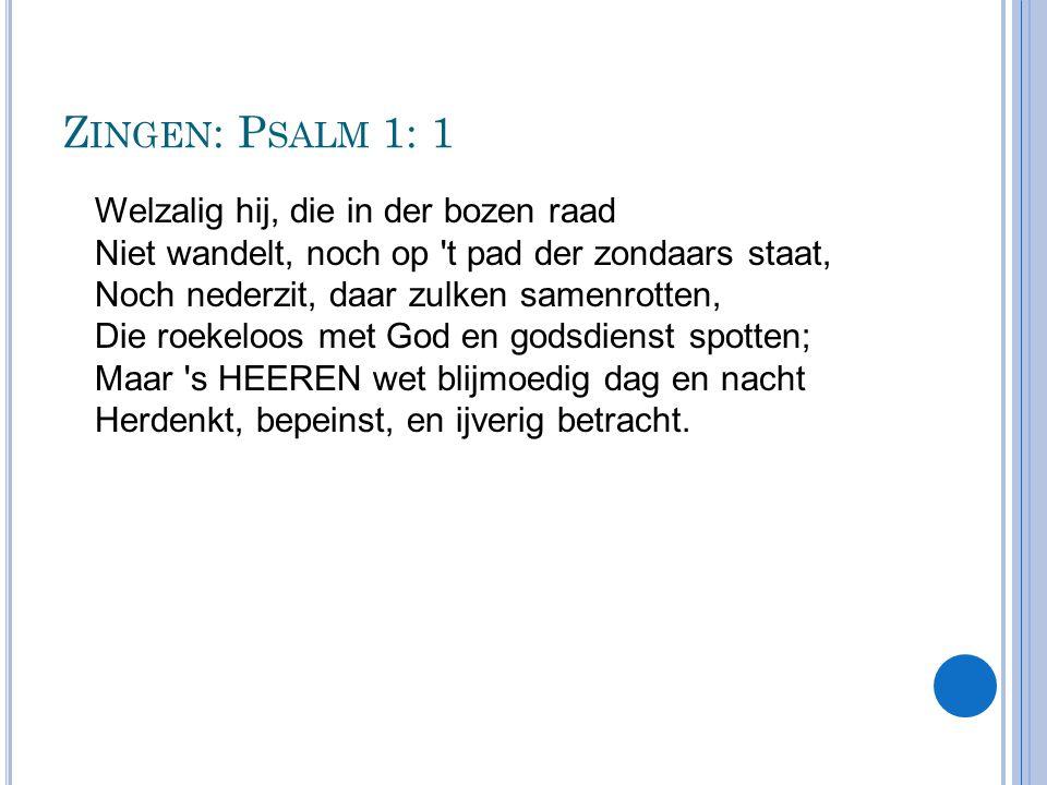 Z INGEN : P SALM 1: 1 Welzalig hij, die in der bozen raad Niet wandelt, noch op 't pad der zondaars staat, Noch nederzit, daar zulken samenrotten, Die