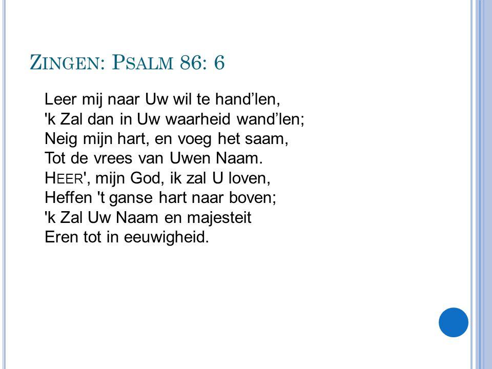 Z INGEN : P SALM 86: 6 Leer mij naar Uw wil te hand'len, 'k Zal dan in Uw waarheid wand'len; Neig mijn hart, en voeg het saam, Tot de vrees van Uwen N
