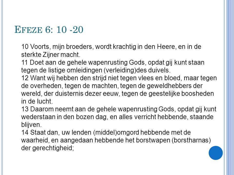 E FEZE 6: 10 -20 10 Voorts, mijn broeders, wordt krachtig in den Heere, en in de sterkte Zijner macht. 11 Doet aan de gehele wapenrusting Gods, opdat