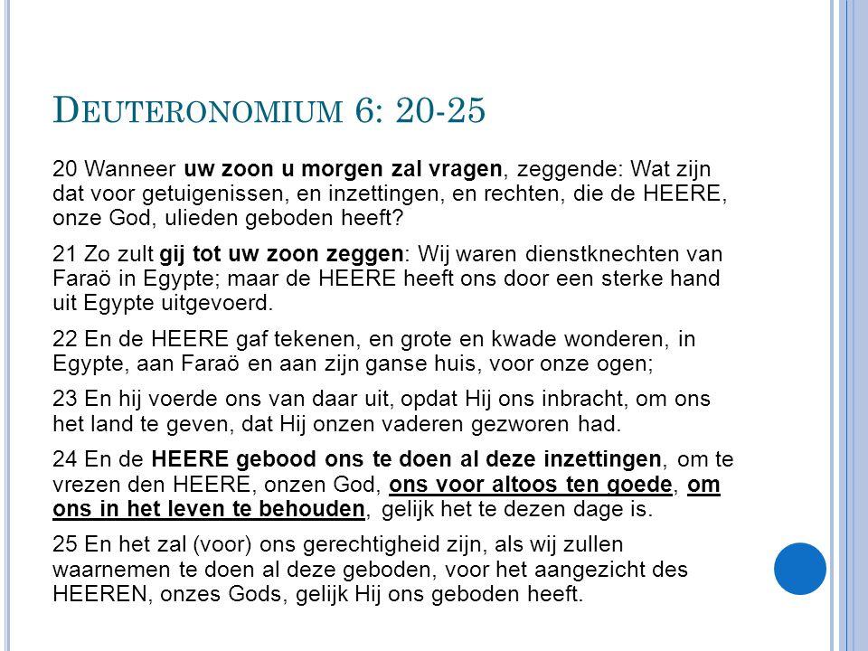 D EUTERONOMIUM 6: 20-25 20 Wanneer uw zoon u morgen zal vragen, zeggende: Wat zijn dat voor getuigenissen, en inzettingen, en rechten, die de HEERE, o