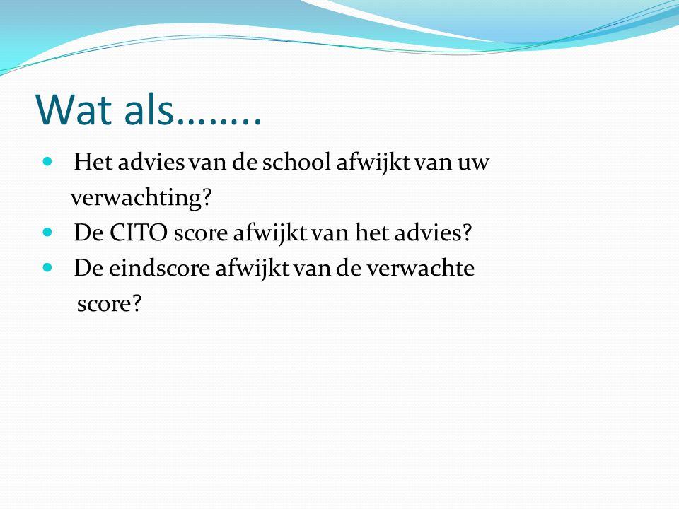 Wat als……..  Het advies van de school afwijkt van uw verwachting?  De CITO score afwijkt van het advies?  De eindscore afwijkt van de verwachte sco