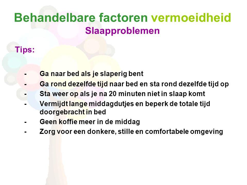 Behandelbare factoren vermoeidheid Slaapproblemen Tips: -Ga naar bed als je slaperig bent -Ga rond dezelfde tijd naar bed en sta rond dezelfde tijd op -Sta weer op als je na 20 minuten niet in slaap komt -Vermijdt lange middagdutjes en beperk de totale tijd doorgebracht in bed -Geen koffie meer in de middag -Zorg voor een donkere, stille en comfortabele omgeving
