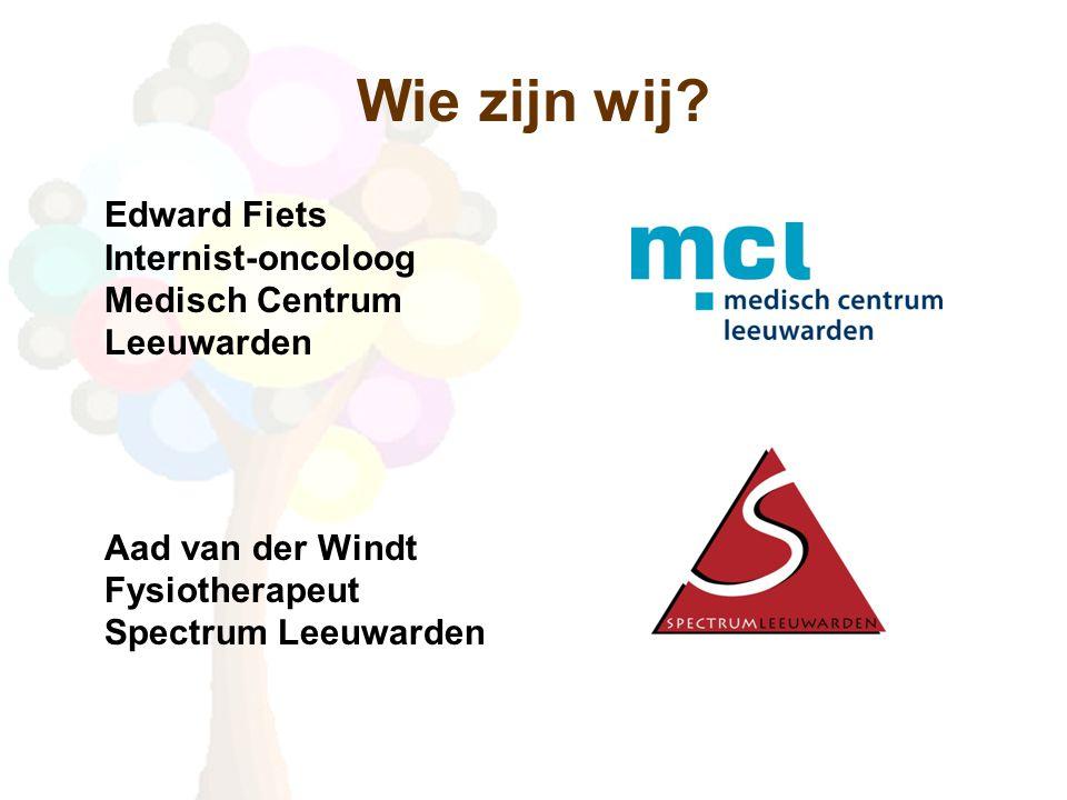 Wie zijn wij? Edward Fiets Internist-oncoloog Medisch Centrum Leeuwarden Aad van der Windt Fysiotherapeut Spectrum Leeuwarden