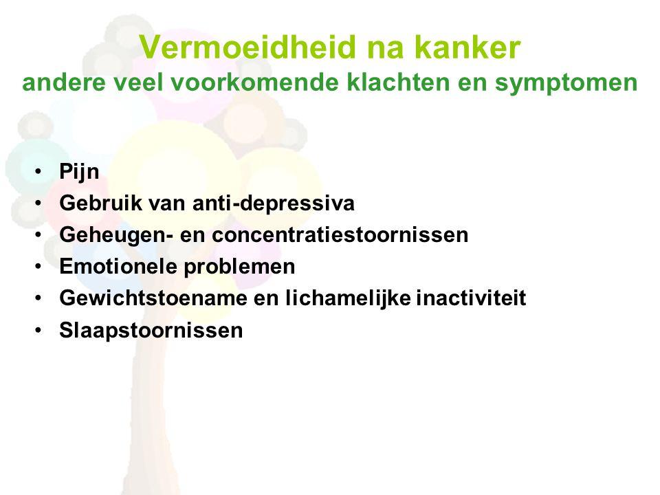 Vermoeidheid na kanker andere veel voorkomende klachten en symptomen •Pijn •Gebruik van anti-depressiva •Geheugen- en concentratiestoornissen •Emotionele problemen •Gewichtstoename en lichamelijke inactiviteit •Slaapstoornissen