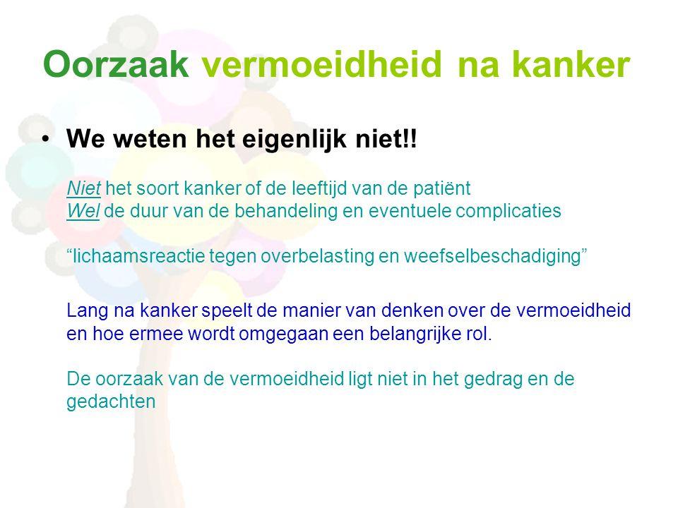 Oorzaak vermoeidheid na kanker •We weten het eigenlijk niet!! Niet het soort kanker of de leeftijd van de patiënt Wel de duur van de behandeling en ev