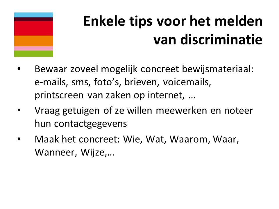 Enkele tips voor het melden van discriminatie • Bewaar zoveel mogelijk concreet bewijsmateriaal: e-mails, sms, foto's, brieven, voicemails, printscree