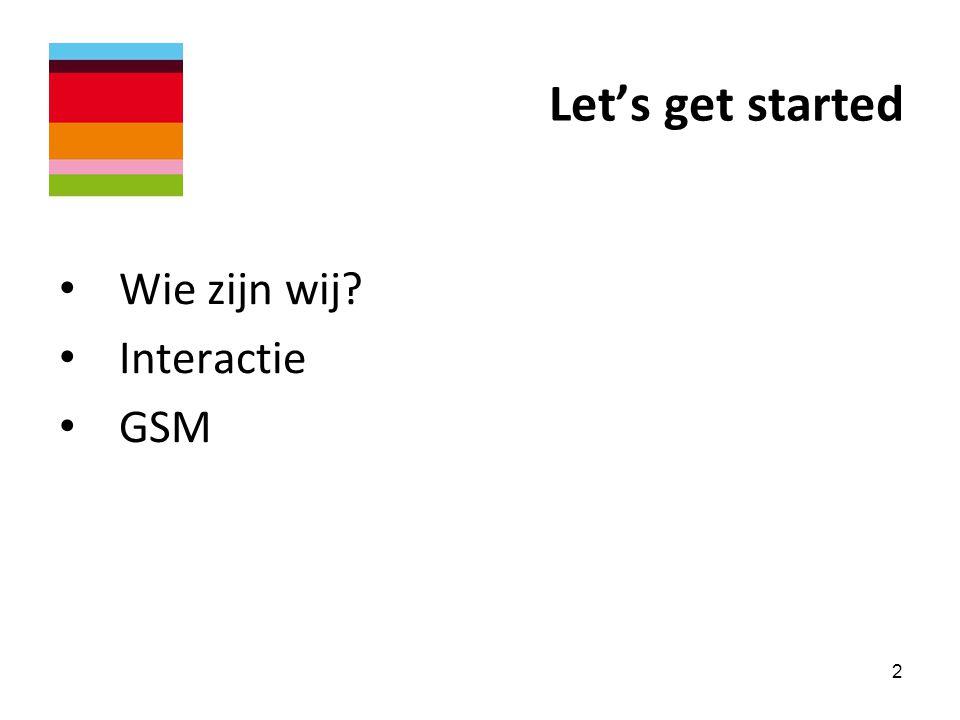 Let's get started • Wie zijn wij? • Interactie • GSM 2