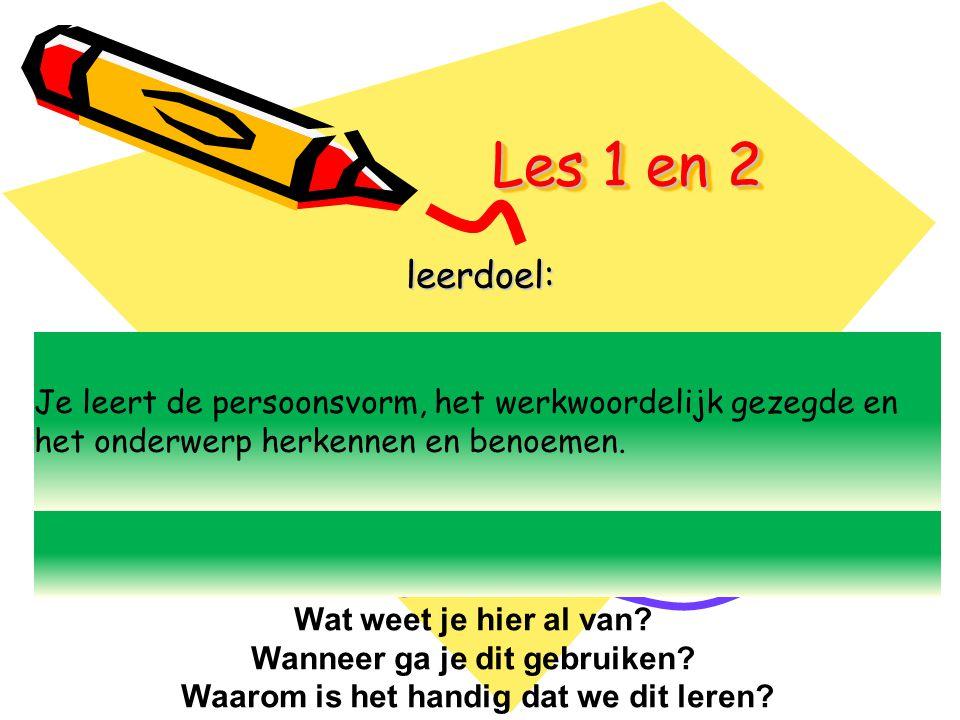 Les 1 en 2 leerdoel: Je leert de persoonsvorm, het werkwoordelijk gezegde en het onderwerp herkennen en benoemen. Wat weet je hier al van? Wanneer ga