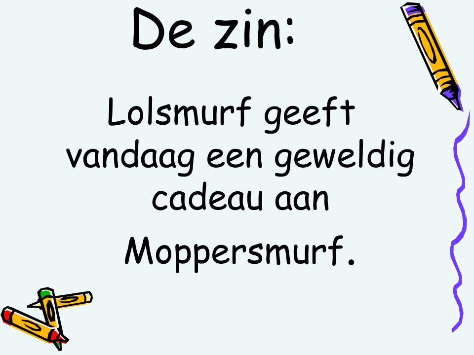 De zin: Lolsmurf geeft vandaag een geweldig cadeau aan Moppersmurf.