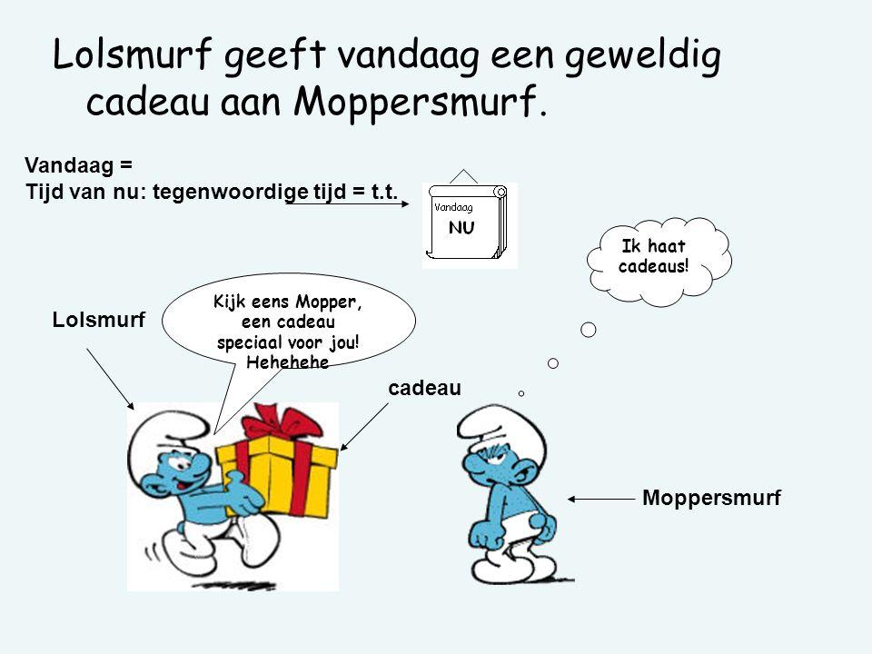 Kijk eens Mopper, een cadeau speciaal voor jou! Hehehehe Ik haat cadeaus! cadeau Lolsmurf Moppersmurf Vandaag = Tijd van nu: tegenwoordige tijd = t.t.