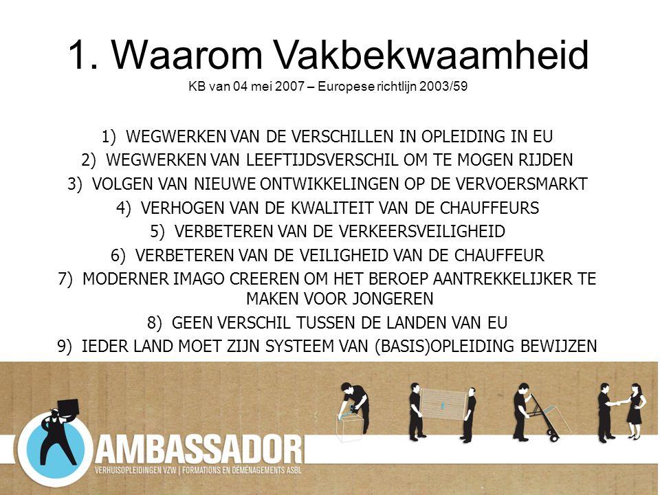1. Waarom Vakbekwaamheid KB van 04 mei 2007 – Europese richtlijn 2003/59 1)WEGWERKEN VAN DE VERSCHILLEN IN OPLEIDING IN EU 2)WEGWERKEN VAN LEEFTIJDSVE
