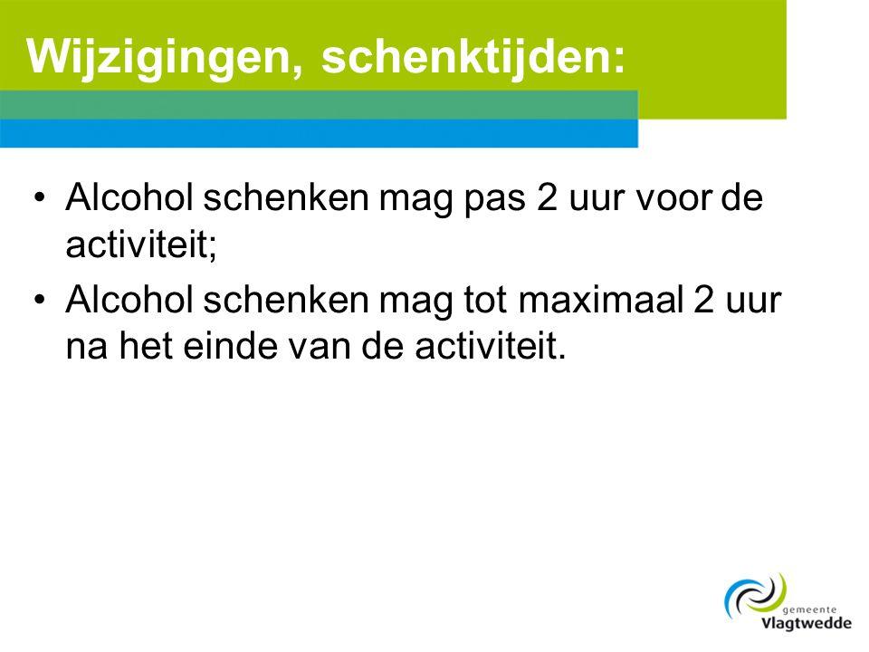 Wijzigingen, schenktijden: •Alcohol schenken mag pas 2 uur voor de activiteit; •Alcohol schenken mag tot maximaal 2 uur na het einde van de activiteit