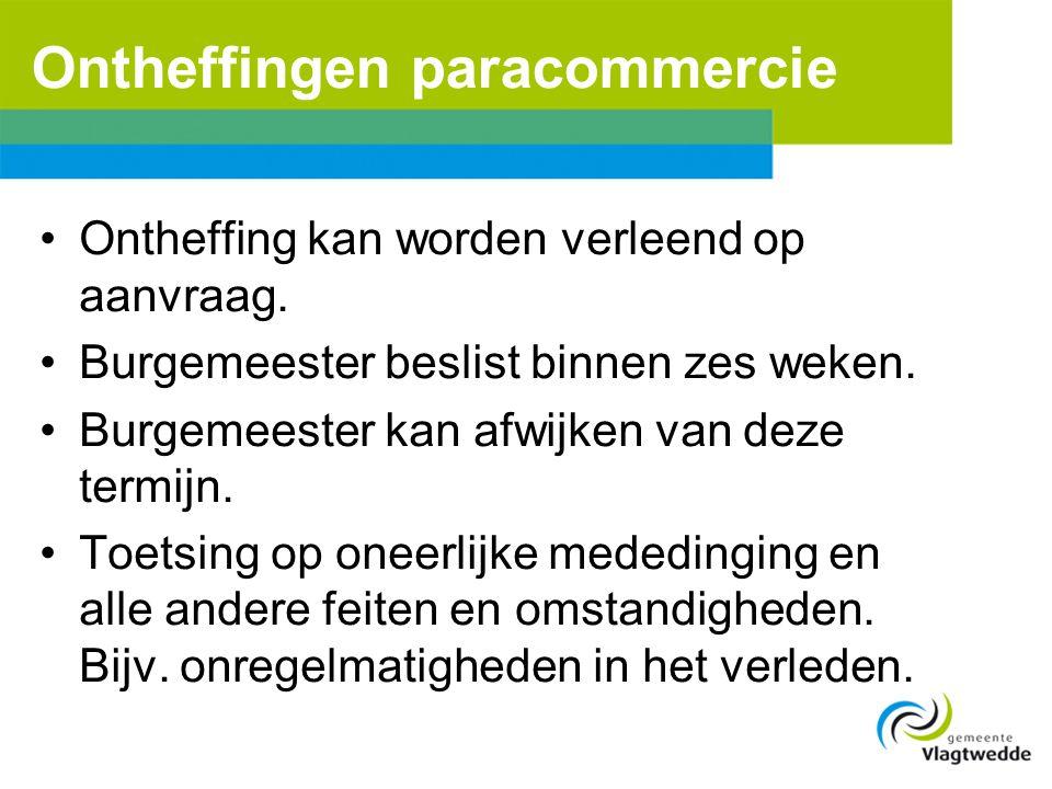 Ontheffingen paracommercie •Ontheffing kan worden verleend op aanvraag. •Burgemeester beslist binnen zes weken. •Burgemeester kan afwijken van deze te