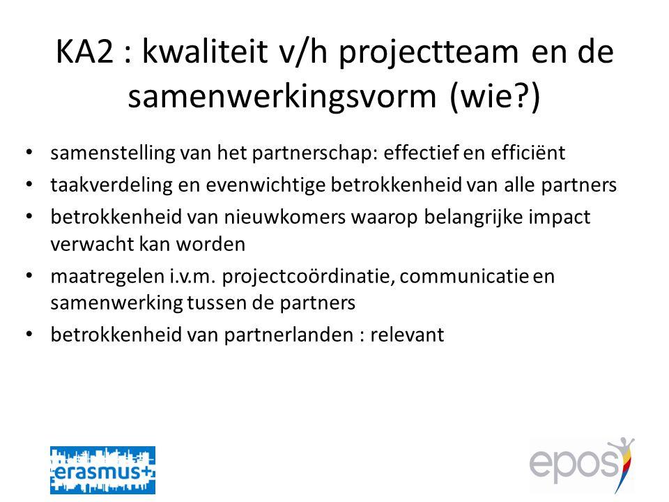 KA2 : kwaliteit v/h projectteam en de samenwerkingsvorm (wie?) • samenstelling van het partnerschap: effectief en efficiënt • taakverdeling en evenwichtige betrokkenheid van alle partners • betrokkenheid van nieuwkomers waarop belangrijke impact verwacht kan worden • maatregelen i.v.m.