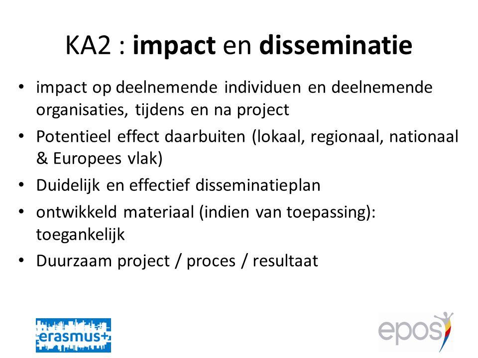 KA2 : impact en disseminatie • impact op deelnemende individuen en deelnemende organisaties, tijdens en na project • Potentieel effect daarbuiten (lokaal, regionaal, nationaal & Europees vlak) • Duidelijk en effectief disseminatieplan • ontwikkeld materiaal (indien van toepassing): toegankelijk • Duurzaam project / proces / resultaat