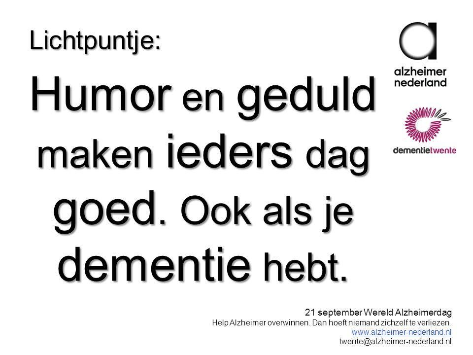 Humor en geduld maken ieders dag goed. Ook als je dementie hebt. Lichtpuntje: 21 september Wereld Alzheimerdag Help Alzheimer overwinnen. Dan hoeft ni
