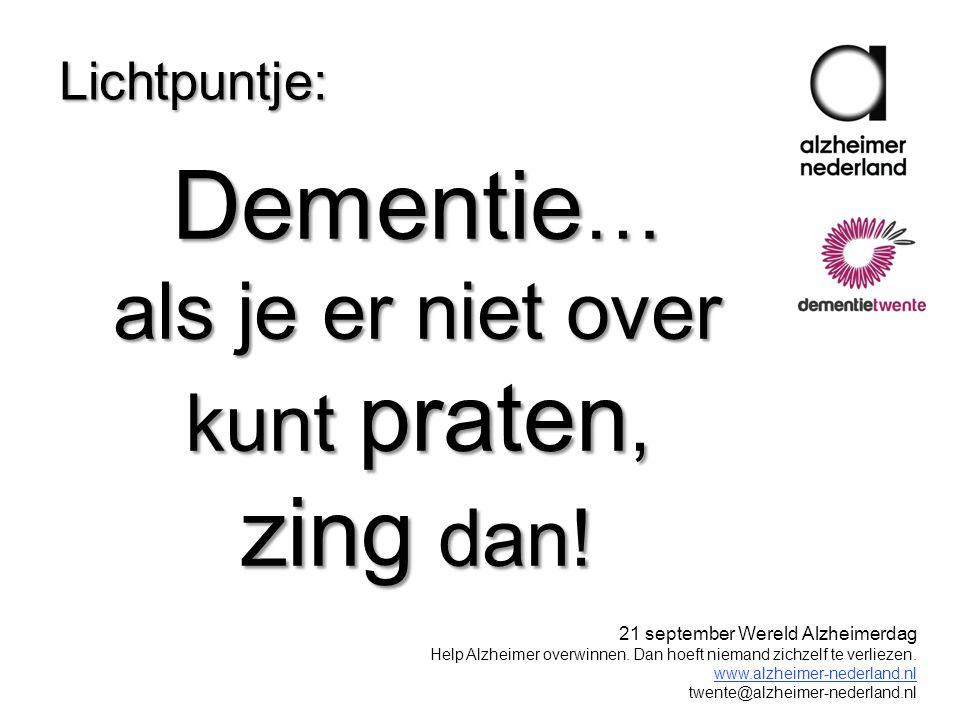 Dementie … als je er niet over kunt praten, zing dan! Lichtpuntje: 21 september Wereld Alzheimerdag Help Alzheimer overwinnen. Dan hoeft niemand zichz