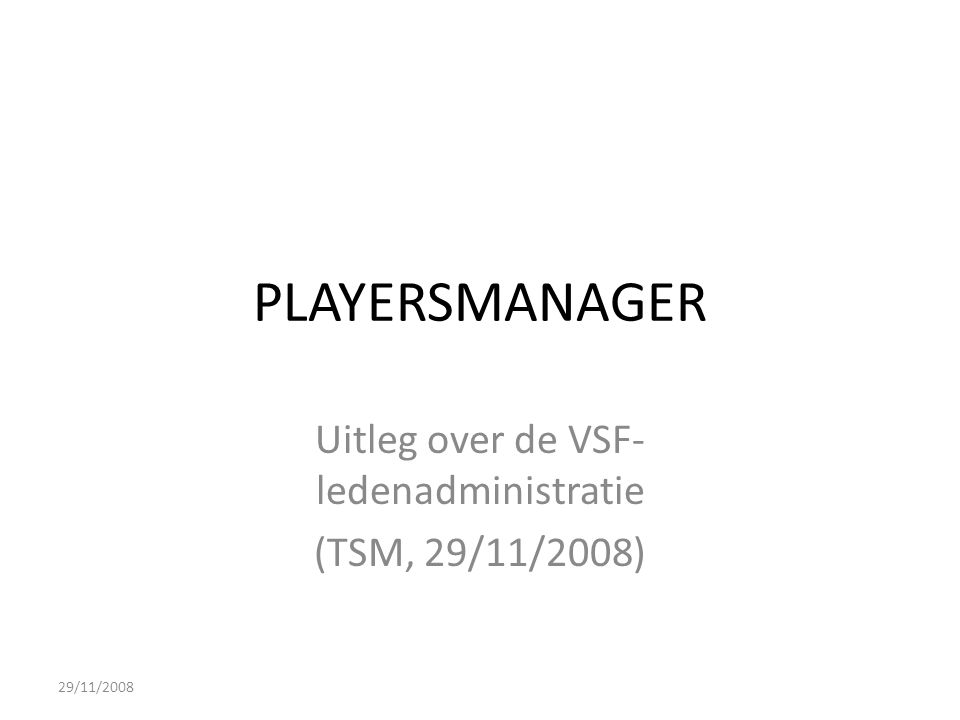 PLAYERSMANAGER Uitleg over de VSF- ledenadministratie (TSM, 29/11/2008) 29/11/2008