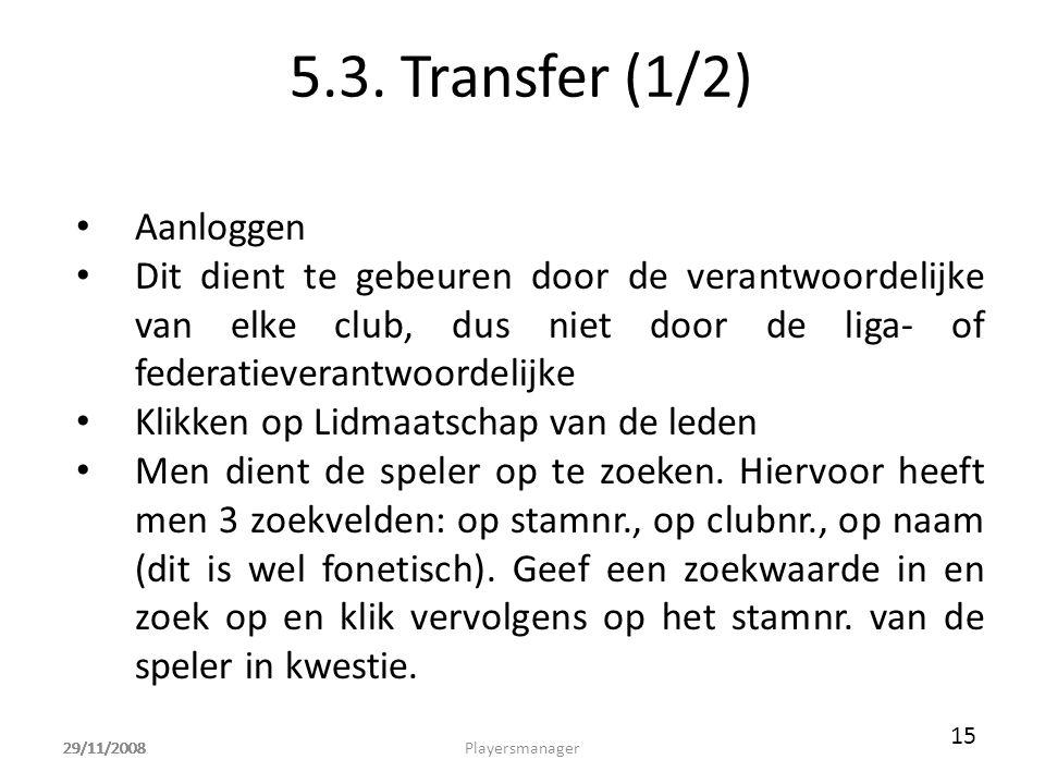 29/11/2008 5.3. Transfer (1/2) • Aanloggen • Dit dient te gebeuren door de verantwoordelijke van elke club, dus niet door de liga- of federatieverantw
