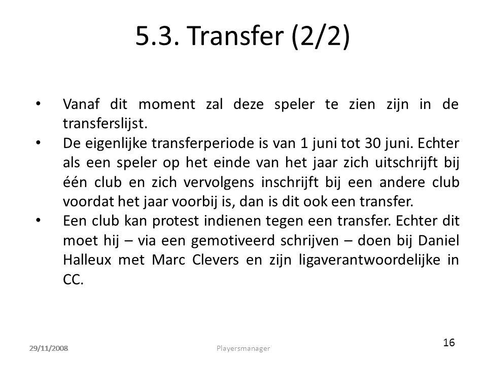 29/11/2008 5.3. Transfer (2/2) • Vanaf dit moment zal deze speler te zien zijn in de transferslijst. • De eigenlijke transferperiode is van 1 juni tot