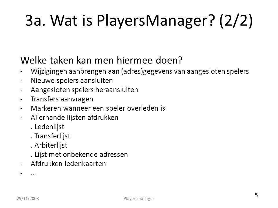 29/11/2008 3a. Wat is PlayersManager? (2/2) Welke taken kan men hiermee doen? -Wijzigingen aanbrengen aan (adres)gegevens van aangesloten spelers -Nie