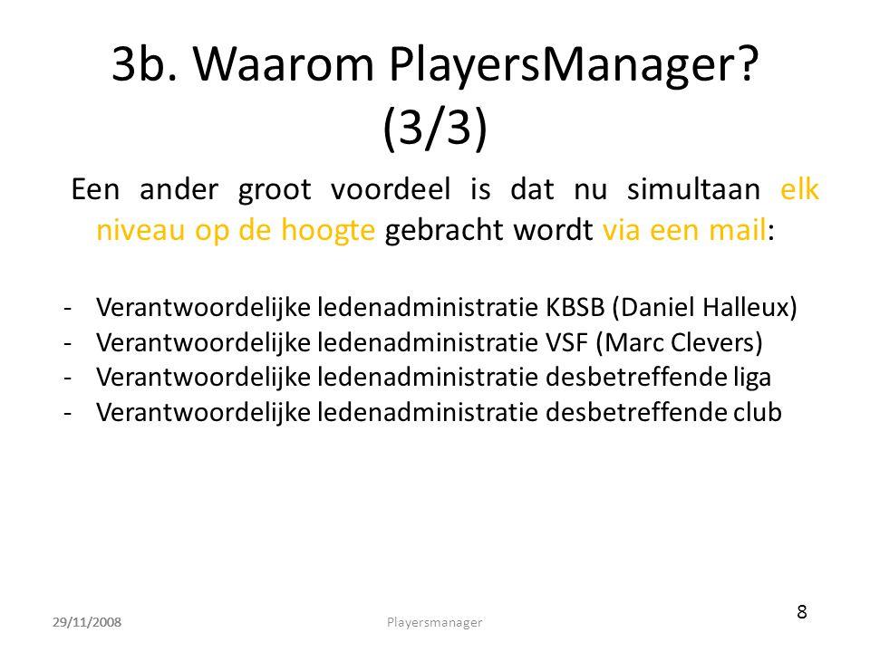 29/11/2008 3b. Waarom PlayersManager? (3/3) Een ander groot voordeel is dat nu simultaan elk niveau op de hoogte gebracht wordt via een mail: -Verantw