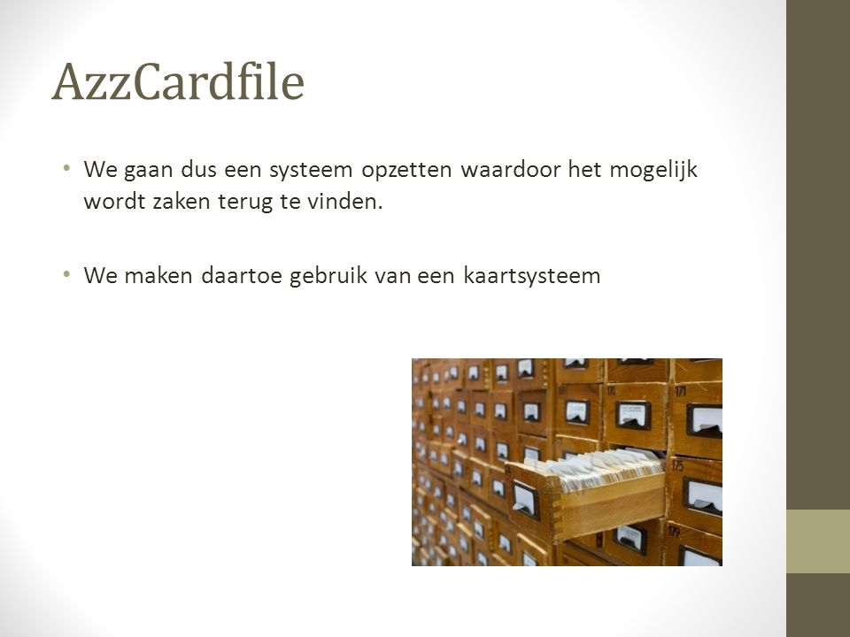 AzzCardfile • We gaan dus een systeem opzetten waardoor het mogelijk wordt zaken terug te vinden. • We maken daartoe gebruik van een kaartsysteem
