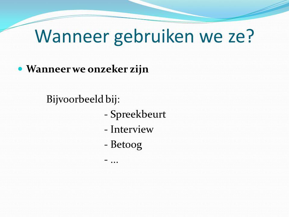 Wanneer gebruiken we ze?  Wanneer we onzeker zijn Bijvoorbeeld bij: - Spreekbeurt - Interview - Betoog -...